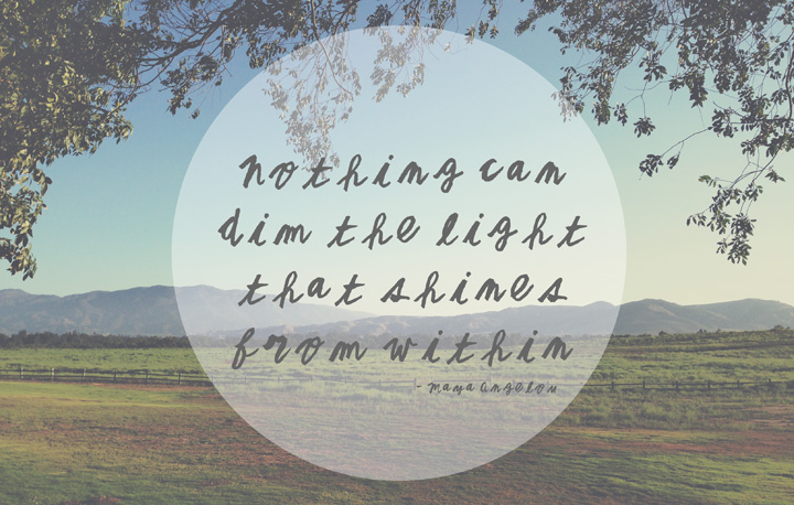 Nothing Can Dim The Light That Shines from Within -Maya Angelou