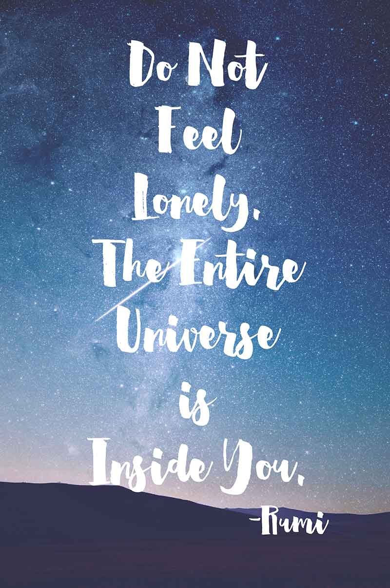 Do Not Feel Lonely. The Entire Universe is Inside You. -Rumi