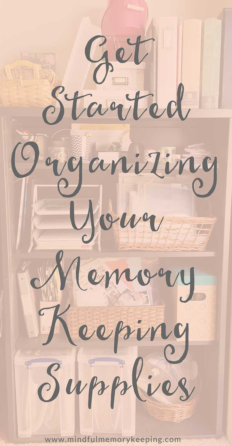 Get Started Organizing Your Memory Keeping Supplies | Mindful Memory Keeping