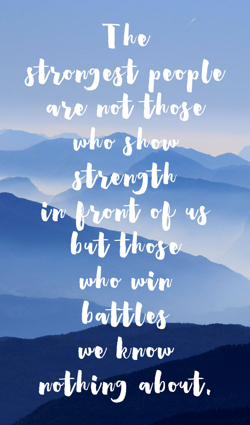 The strongest people are not those who show strength in front of us but those who win battles we know nothing about. | Mindful Memory Keeping