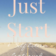 Just Start (& Self-Esteem continued…)