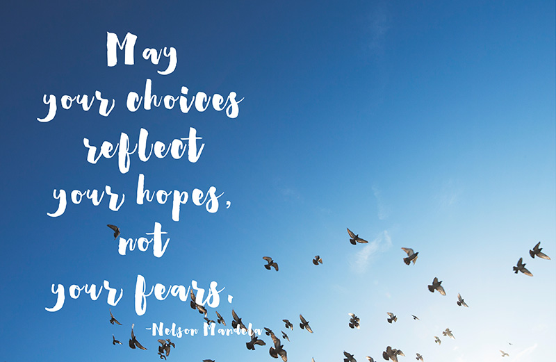May your choices reflect your hopes, not your fear. -Nelson Mandela