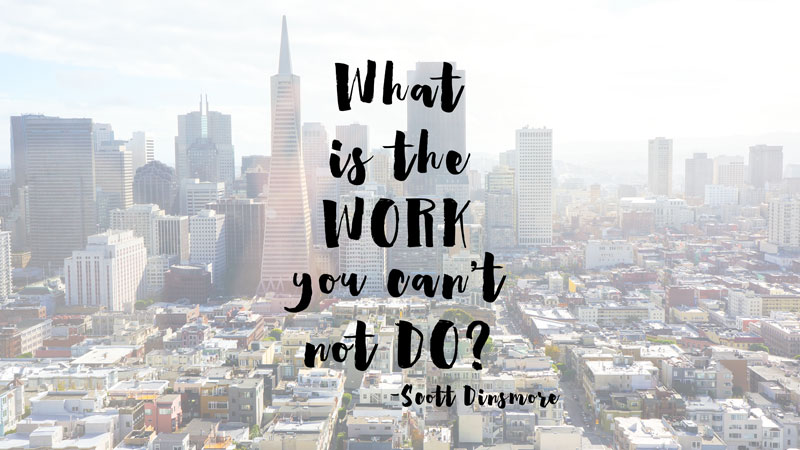 What is the WORK you can't not do? -Scott Dinsmore