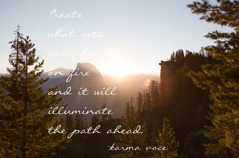 Create what sets your heart on fire and it will illuminate the path ahead. -karma voce